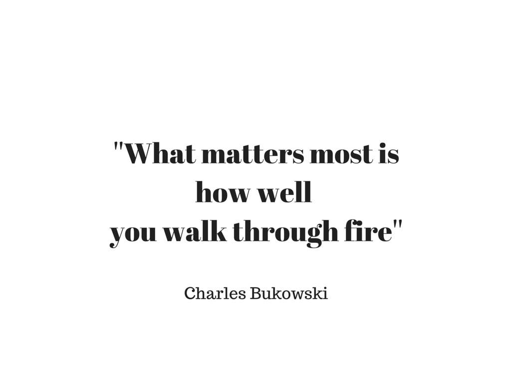 ''What matters most is how wellyou walk through fire