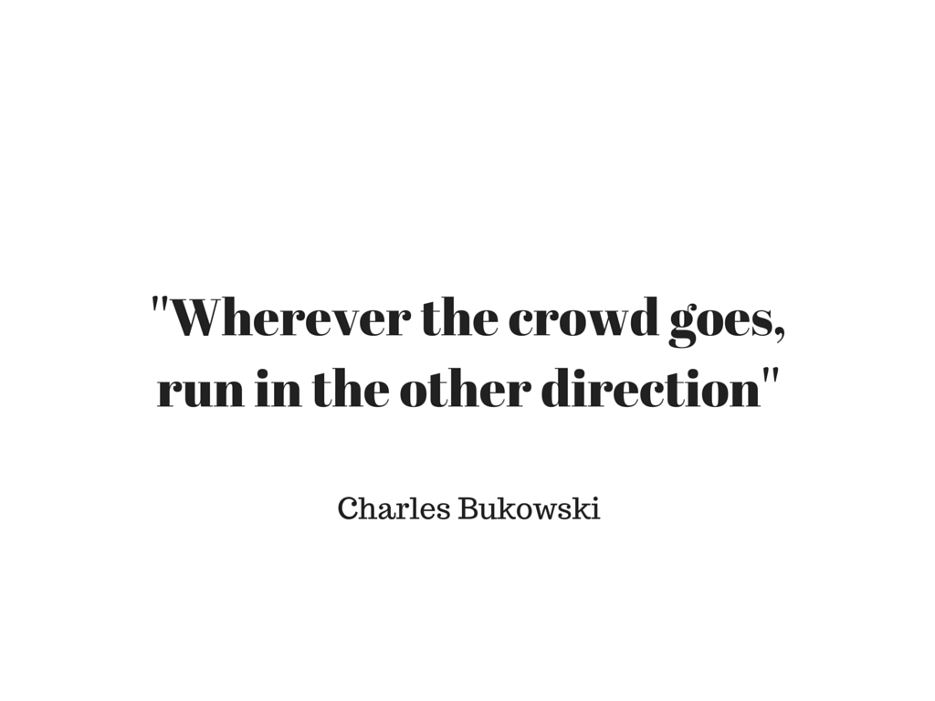 ''Wherever the crowd goes,run in the other direction''