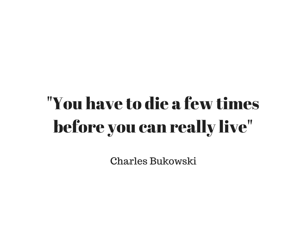 -You have to die a few timesbefore you can really live-