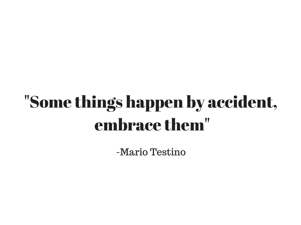 -Some things happen by accident, embrace them-